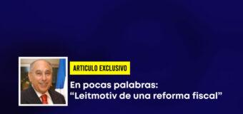 """ARTICULO Exclusivo-En pocas palabras: """"Leitmotiv de una reforma fiscal"""""""